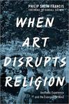 When Art Disrupts Religion : Aesthetic Experience and the Evangelical Mind