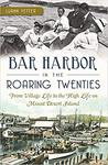 Bar Harbor in the roaring twenties : from village life to the high life on Mount Desert Island